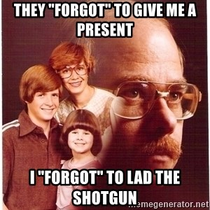 """Vengeance Dad - They """"Forgot"""" to give me a present i """"forgot"""" to lad the shotgun"""