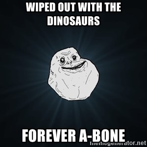 Forever Alone - Wiped out with the dinosaurs Forever a-bone