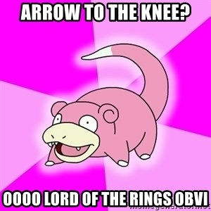 Slowpoke - Arrow to the knee? Oooo Lord of the rings obvi