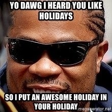 Xzibit - YO DAWG I HEARD YOU LIKE HOLIDAYS SO I PUT AN AWESOME HOLIDAY IN YOUR HOLIDAY
