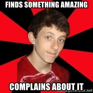 the snob - Finds something amazing complains about it