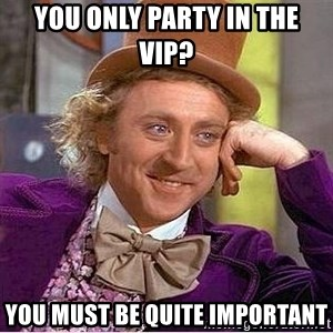 Willy Wonka - You only party in the vip? you must be quite important