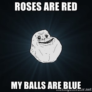 Forever Alone - roses are red my balls are blue