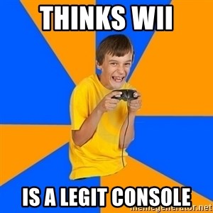 Annoying Gamer Kid - Thinks WII  is a legit console