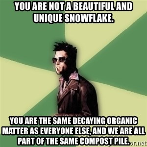 Tyler Durden - You are not a beautiful and unique snowflake. you are the same decaying organic matter as everyone else, and we are all part of the same compost pile.