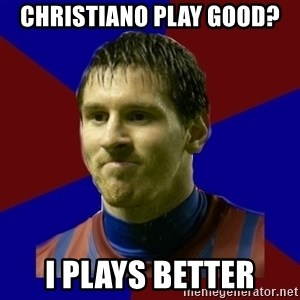 Lionel Messi - Christiano play good? I plays better