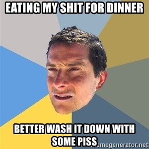 Bear Grylls - eating my shit for dinner better wASH IT DOWN WITH SOME PISS