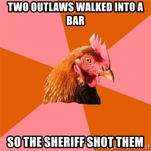 Anti Joke Chicken - Two outlaws walked into a bar so the sheriff shot them