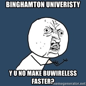 Y U No - Binghamton univeristy y u no make buwireless faster?
