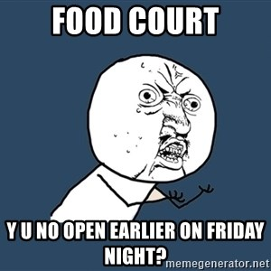 Y U No - Food court y u no open earlier on friday night?