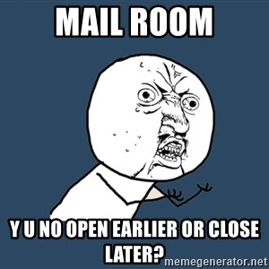 Y U No - Mail room y u no open earlier or close later?