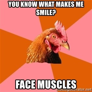 Anti Joke Chicken - you Know what makes me smile? face muscles