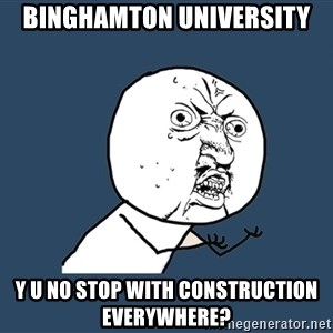 Y U No - Binghamton University y u no stop with construction everywhere?