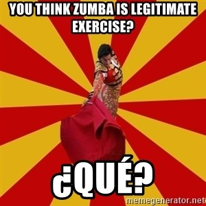 Typical_Spain - You think zumba is legitimate exercise? ¿Qué?