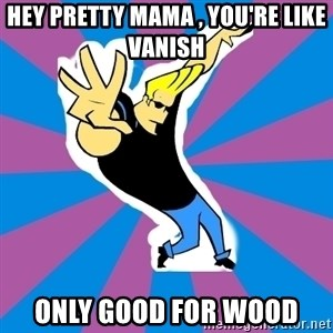 jOHNNY BRAVO  - Hey pretty mama , You're like Vanish  Only Good For Wood