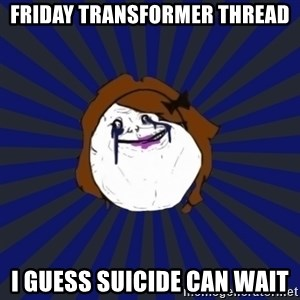 Forever Alone Girl - friday Transformer thread I guess suicide can wait