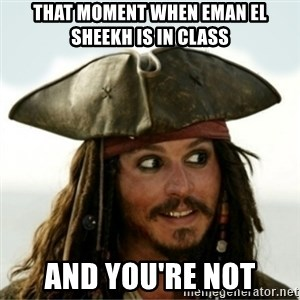 Captain Jack Sparow - That moment when Eman El sheekh is in class and you're not