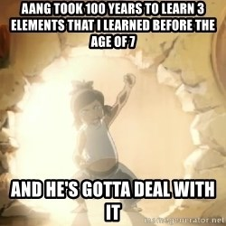 Deal With It Korra - aang took 100 years to learn 3 elements that i learned before the age of 7 and he's gotta deal with it
