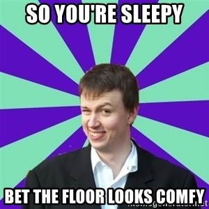 Pick Up Perv - so you're sleepy bet the floor looks comfy