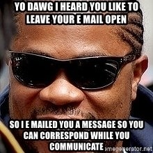 Xzibit - yo dawg i heard you like to leave your e mail open so i e mailed you a message so you can correspond while you communicate