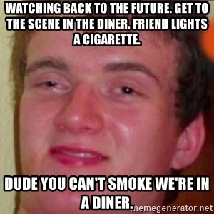 highguy - watching back to the future. get to the scene in the diner. friend lights a cigarette. dude you can't smoke we're in a diner.