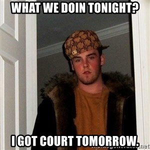 Scumbag Steve - what we doin tonight? i got court tomorrow.