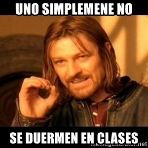 Does not simply walk into mordor Boromir  - uno simplemene no  se duermen en clases