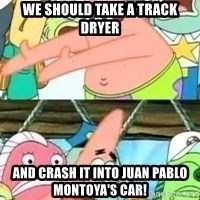 patrick star - we should take a track dryer and crash it into Juan pablo montoya's car!