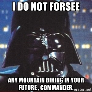 Darth Vader - I DO NOT FORSEE ANY MOUNTAIN BIKING IN YOUR FUTURE , COMMANDER.