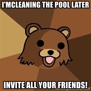 Pedobear - i'mcleaning the pool later INVITE ALL YOUR FRIENDS!