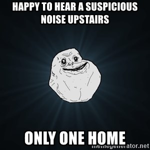 Forever Alone - HAPPY TO HEAR A SUSPICIOUS NOISE UPSTAIRS ONLY ONE HOME