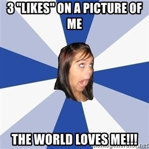 """Annoying Facebook Girl - 3 """"likes"""" on a picture of me the world loves me!!!"""