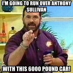 Badass Billy Mays - I'm going to run over anthony sullivan with this 6000 pound car!