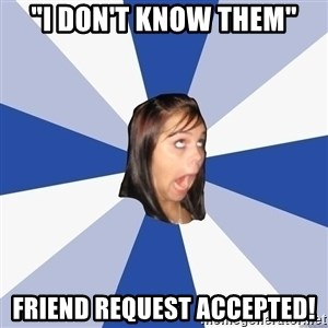 """Annoying Facebook Girl - """"i don't know them"""" friend request accepted!"""