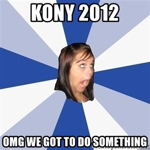 Annoying Facebook Girl - KONY 2012 omg we got to do something