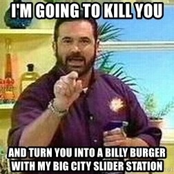 Badass Billy Mays - I'm Going to Kill You AND turn you into a Billy BUrger with my Big City SliDer Station