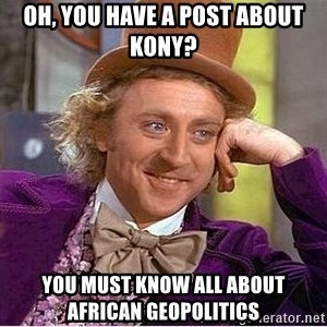 Willy Wonka - oh, you have a post about kony? you must know all about african geopolitics