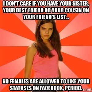 Jealous Girl - I don't care if you have your sister, your best friend or your cousin on your friend's list... No Females are allowed to like your statuses on facebook, period.