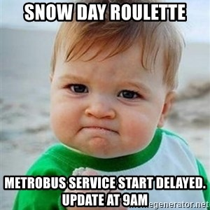 victory kid - Snow Day Roulette Metrobus Service start delayed.  update at 9am