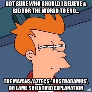 Futurama Fry - Not sure Who should i believe & bid for the world to end... The mayans/aztecS', Nostradamus', or lame scientific Explanation