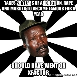 KONY 12 - TAkes 26 years of abduction, rape and murder to become famous for a year should have went on xfactor