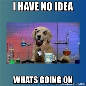 Chemistry Dog - I Have No idea Whats going on