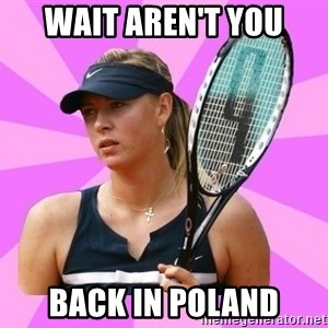 Tennisistka1 - wait aren't you back in poland