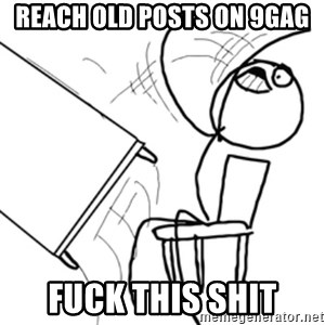 flip a table2 - reach old posts on 9gag fuck this shit