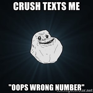 "Forever Alone - crush texts me ""oops wrong number"""