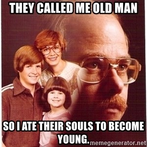 Vengeance Dad - They called me old man so i ate their souls to become young.