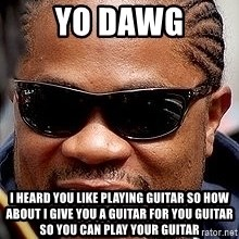 Xzibit - YO DAWG I HEARD YOU LIKE PLAYING GUITAR SO HOW ABOUT I GIVE YOU A GUITAR FOR YOU GUITAR SO YOU CAN PLAY YOUR GUITAR