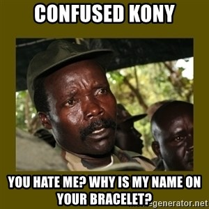 Confused Kony  - Confused Kony you hate me? Why is my name on your bracelet?