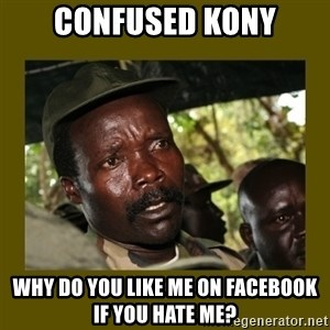 Confused Kony  - confused kony why do you like me on facebook if you hate me?