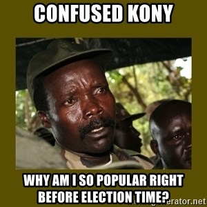 Confused Kony  - Confused kony why am i so popular right before election time?
